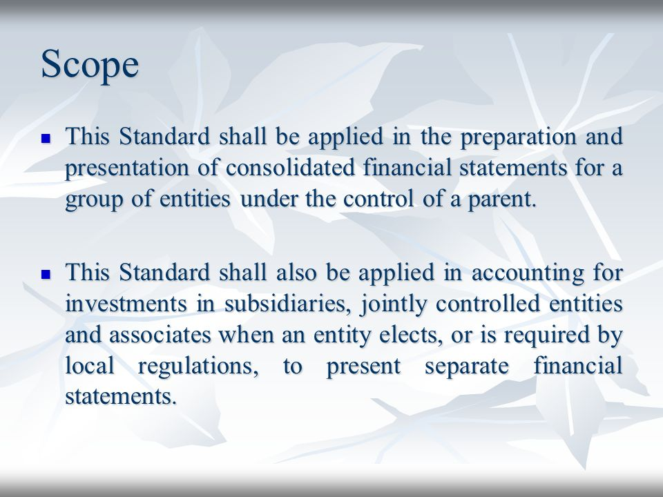 Scope This Standard shall be applied in the preparation and presentation of consolidated financial statements for a group of entities under the contro
