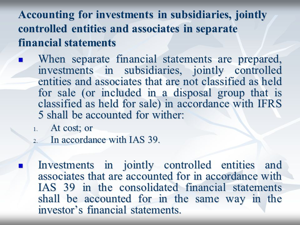 Accounting for investments in subsidiaries, jointly controlled entities and associates in separate financial statements When separate financial statem