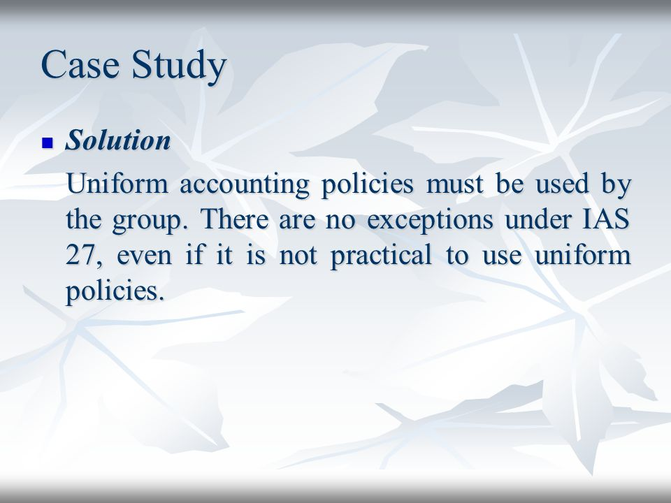 Case Study Solution Solution Uniform accounting policies must be used by the group. There are no exceptions under IAS 27, even if it is not practical