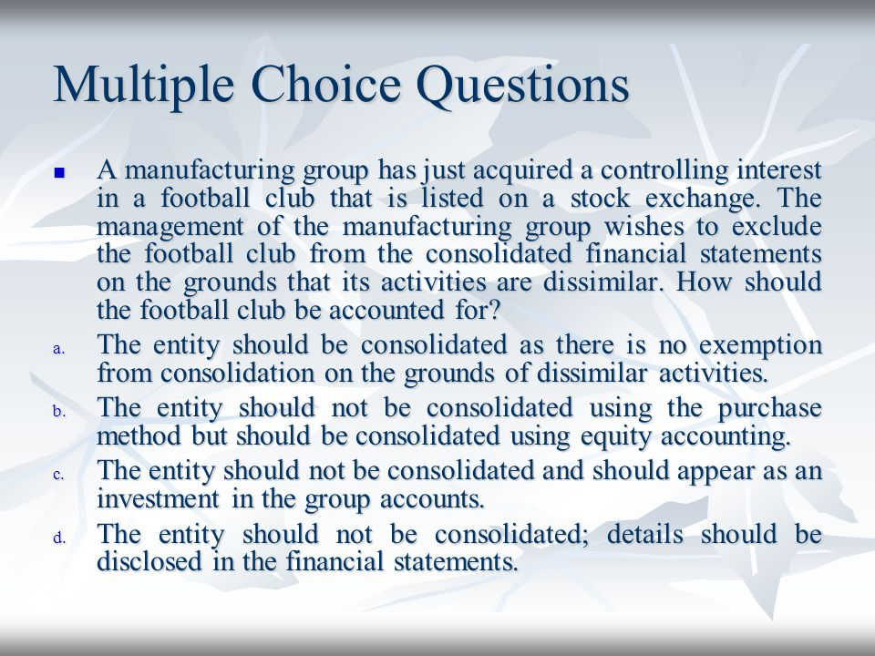Multiple Choice Questions A manufacturing group has just acquired a controlling interest in a football club that is listed on a stock exchange. The ma