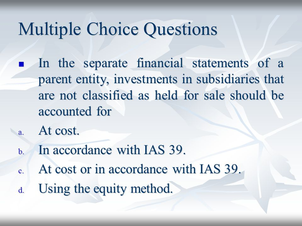 Multiple Choice Questions In the separate financial statements of a parent entity, investments in subsidiaries that are not classified as held for sal