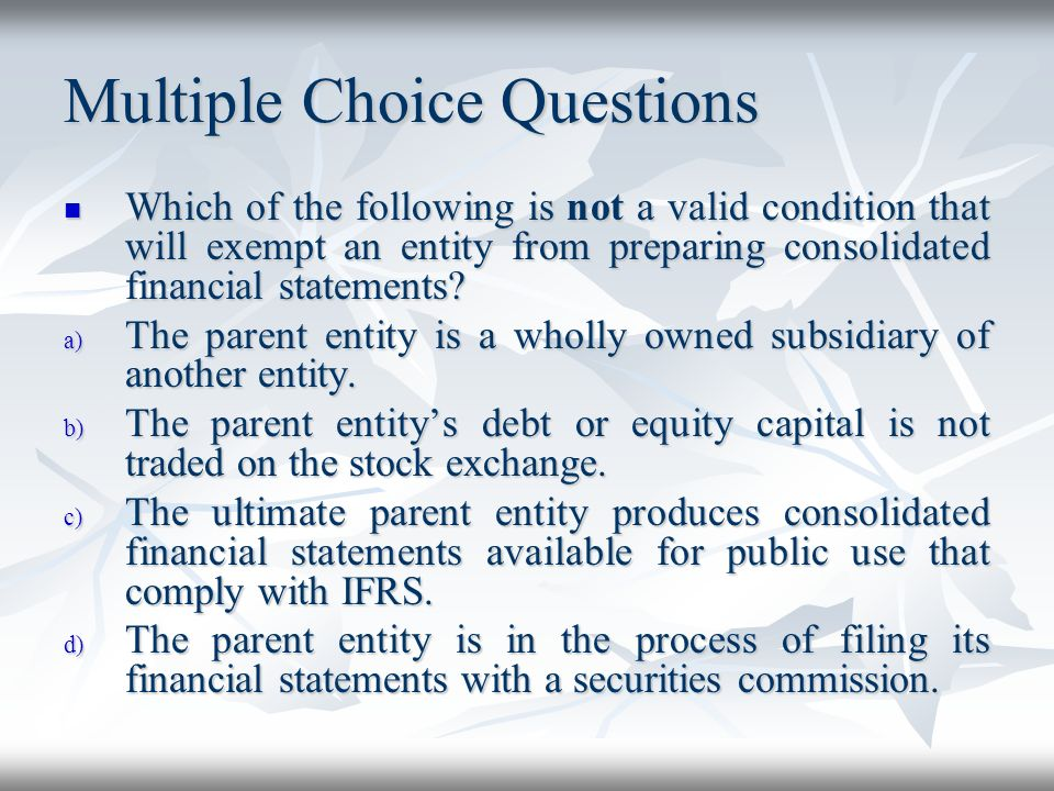 Multiple Choice Questions Which of the following is not a valid condition that will exempt an entity from preparing consolidated financial statements?