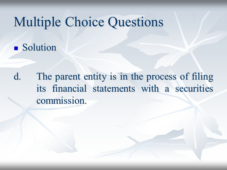 Multiple Choice Questions Solution Solution d.The parent entity is in the process of filing its financial statements with a securities commission.