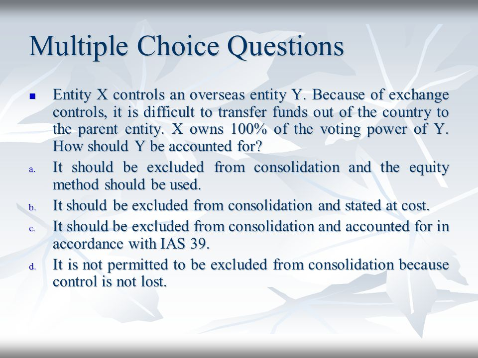 Multiple Choice Questions Entity X controls an overseas entity Y. Because of exchange controls, it is difficult to transfer funds out of the country t