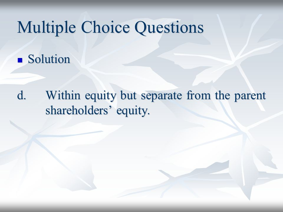 Multiple Choice Questions Solution Solution d.Within equity but separate from the parent shareholders equity.