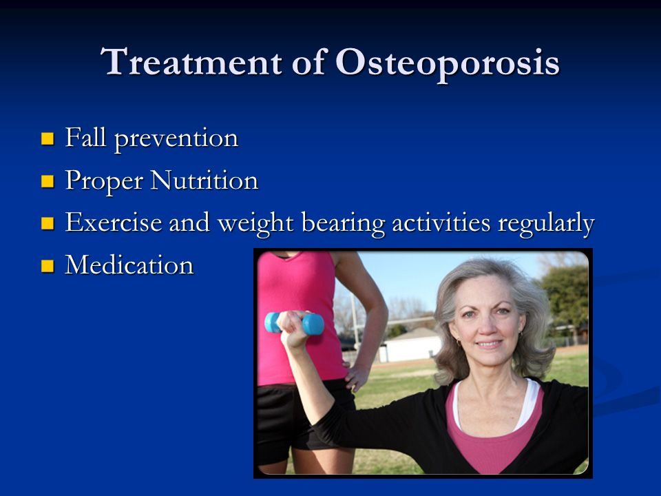 Treatment of Osteoporosis Fall prevention Fall prevention Proper Nutrition Proper Nutrition Exercise and weight bearing activities regularly Exercise