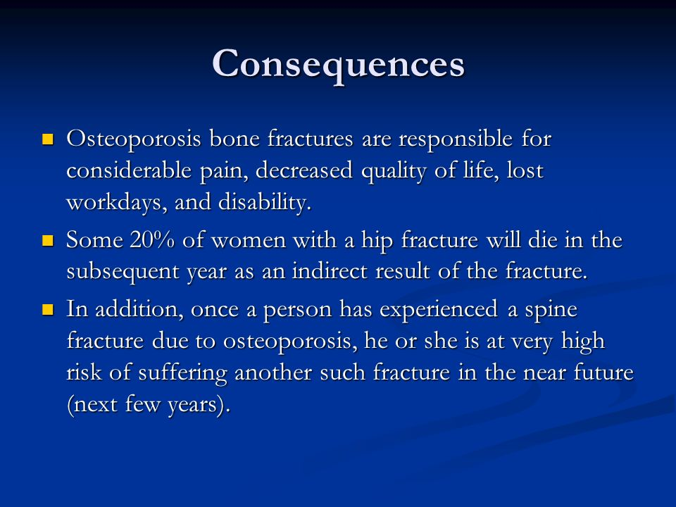 Consequences Osteoporosis bone fractures are responsible for considerable pain, decreased quality of life, lost workdays, and disability. Osteoporosis
