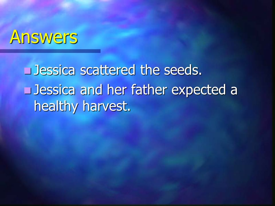Answers Jessica scattered the seeds. Jessica scattered the seeds. Jessica and her father expected a healthy harvest. Jessica and her father expected a
