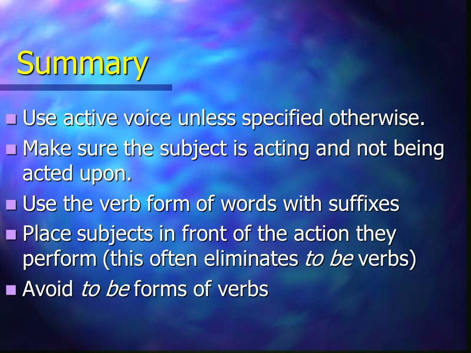 Summary Use active voice unless specified otherwise. Use active voice unless specified otherwise. Make sure the subject is acting and not being acted