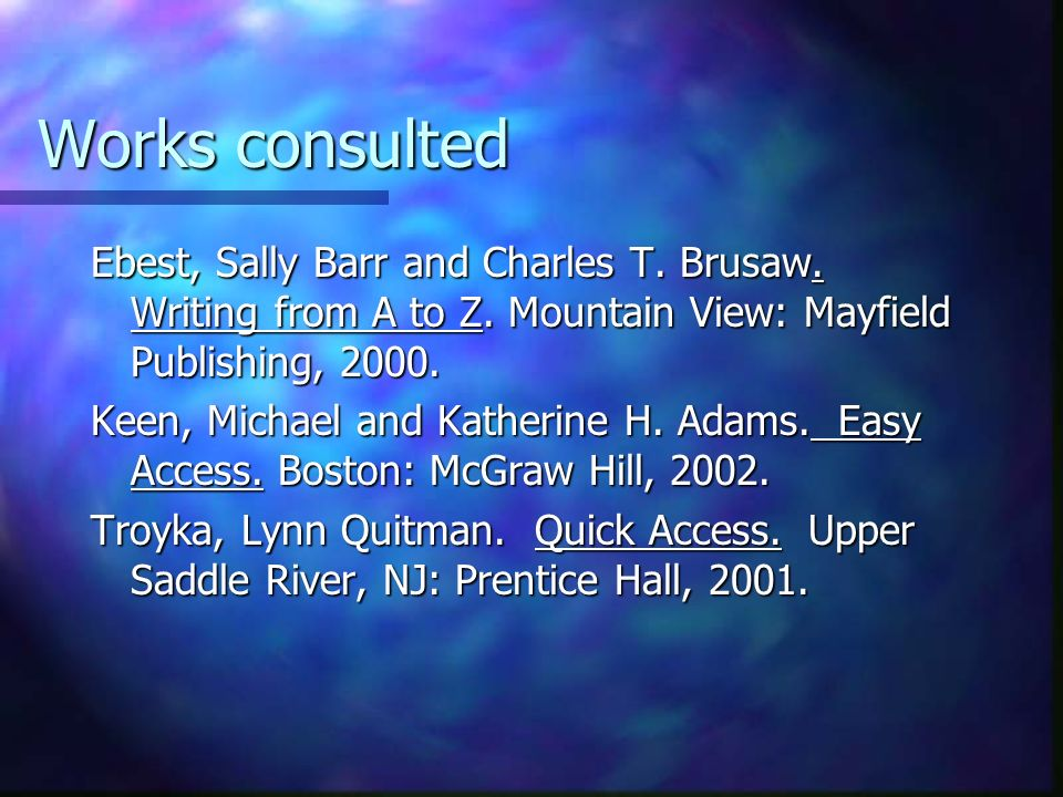 Works consulted Ebest, Sally Barr and Charles T. Brusaw. Writing from A to Z. Mountain View: Mayfield Publishing, 2000. Keen, Michael and Katherine H.