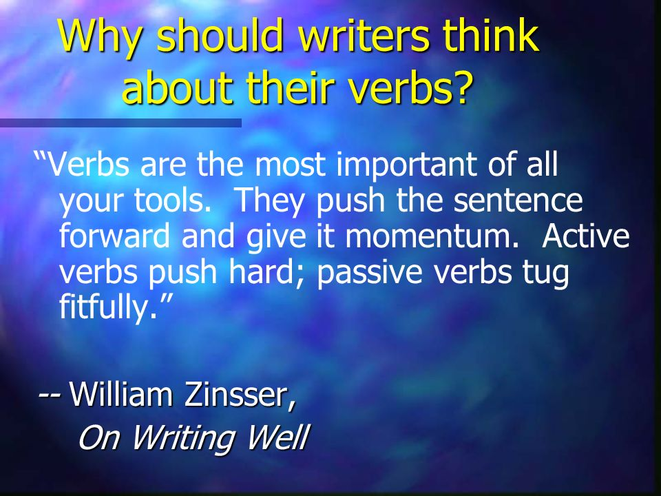 Why should writers think about their verbs? Verbs are the most important of all your tools. They push the sentence forward and give it momentum. Activ