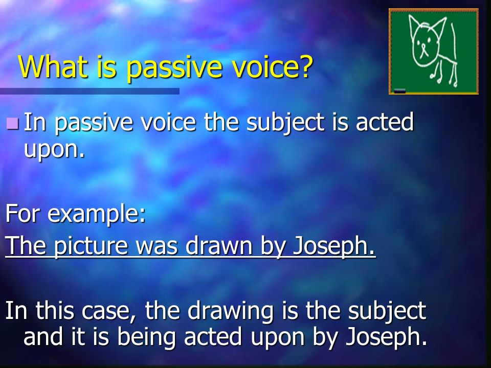 What is passive voice.In passive voice the subject is acted upon.