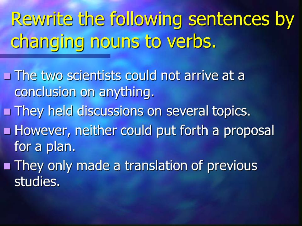 Rewrite the following sentences by changing nouns to verbs. The two scientists could not arrive at a conclusion on anything. The two scientists could