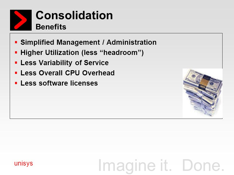 Imagine it. Done. unisys Consolidation Benefits Simplified Management / Administration Higher Utilization (less headroom) Less Variability of Service