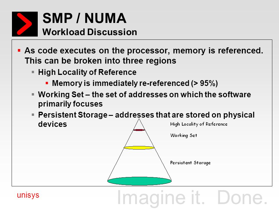 Imagine it. Done. unisys SMP / NUMA Workload Discussion As code executes on the processor, memory is referenced. This can be broken into three regions