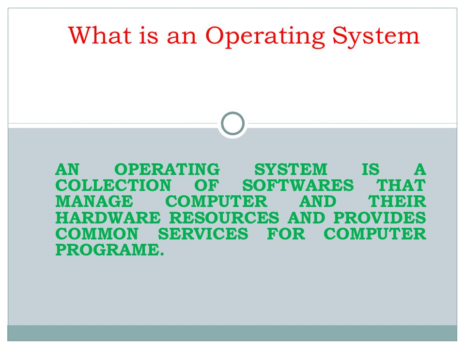 What is an Operating System AN OPERATING SYSTEM IS A COLLECTION OF SOFTWARES THAT MANAGE COMPUTER AND THEIR HARDWARE RESOURCES AND PROVIDES COMMON SER