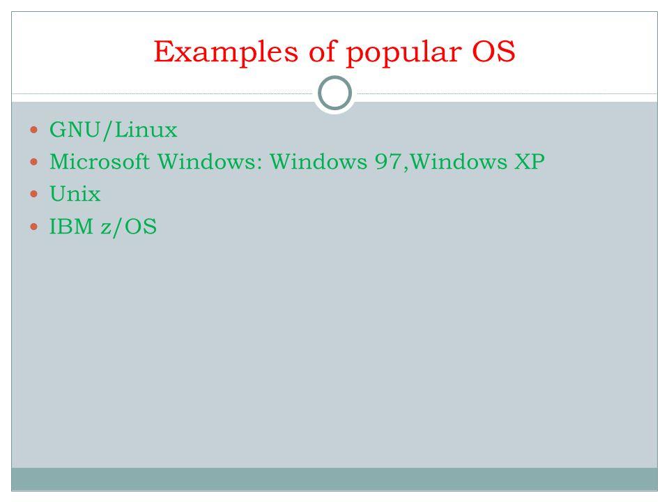 Examples of popular OS GNU/Linux Microsoft Windows: Windows 97,Windows XP Unix IBM z/OS