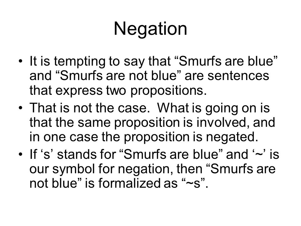 Negation It is tempting to say that Smurfs are blue and Smurfs are not blue are sentences that express two propositions. That is not the case. What is