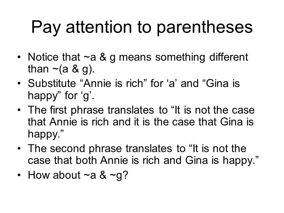 Pay attention to parentheses Notice that ~a & g means something different than ~(a & g). Substitute Annie is rich for a and Gina is happy for g. The f