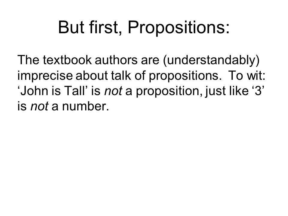 But first, Propositions: The textbook authors are (understandably) imprecise about talk of propositions. To wit: John is Tall is not a proposition, ju