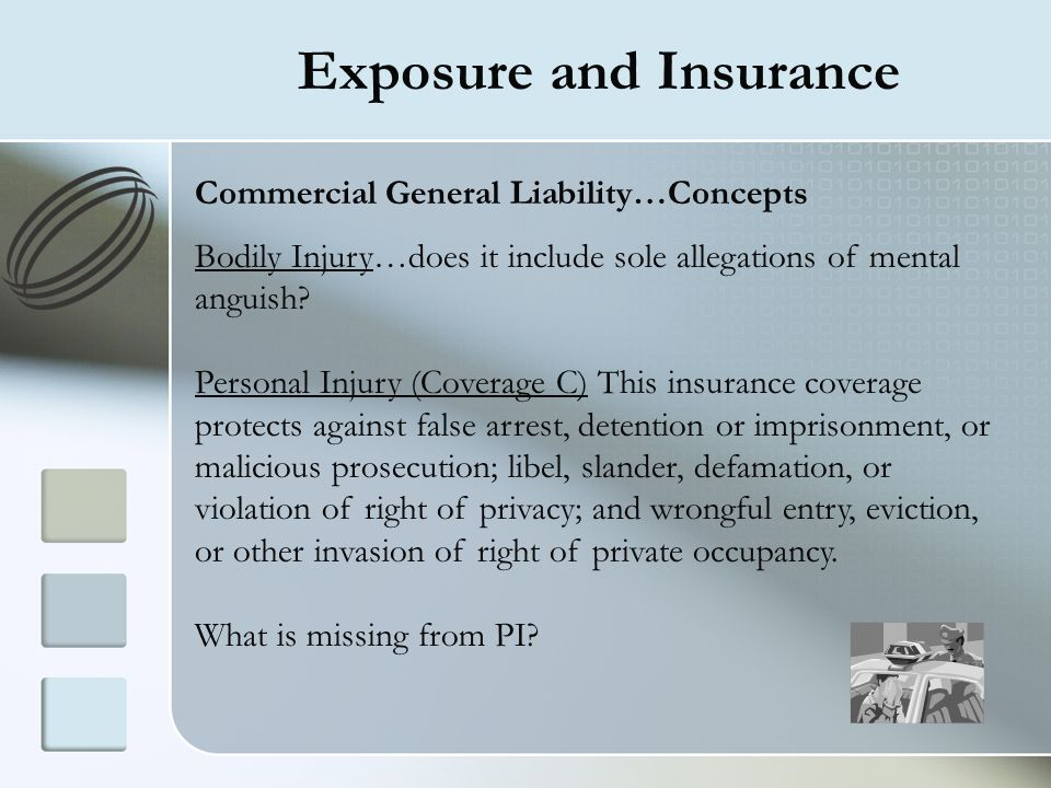 Exposure and Insurance Commercial General Liability…Concepts Bodily Injury…does it include sole allegations of mental anguish? Personal Injury (Covera