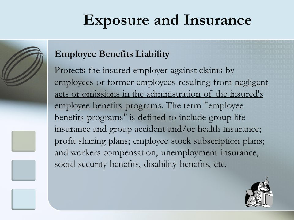 Exposure and Insurance Employee Benefits Liability Protects the insured employer against claims by employees or former employees resulting from neglig
