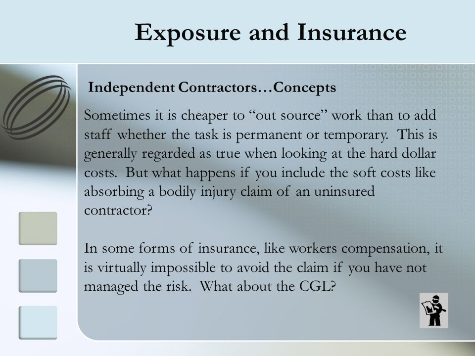 Exposure and Insurance Independent Contractors…Concepts Sometimes it is cheaper to out source work than to add staff whether the task is permanent or