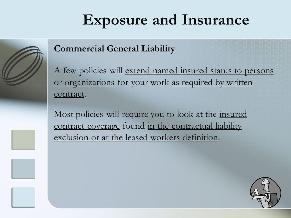 Exposure and Insurance Commercial General Liability A few policies will extend named insured status to persons or organizations for your work as requi