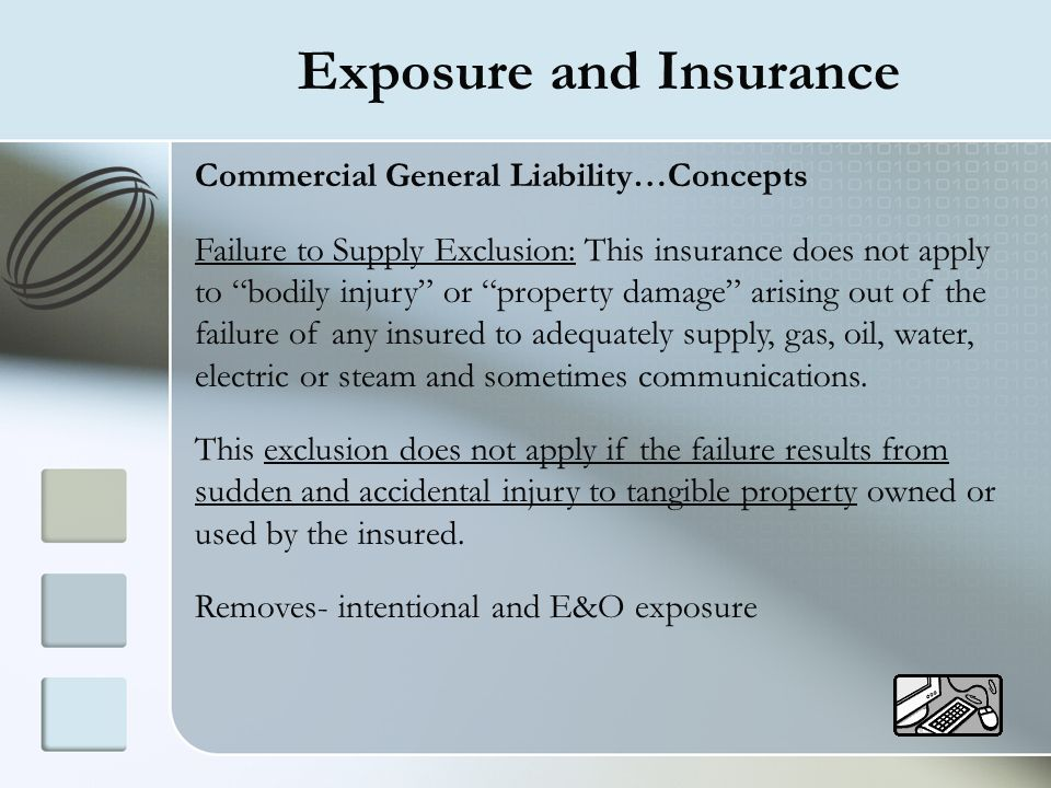 Exposure and Insurance Commercial General Liability…Concepts Failure to Supply Exclusion: This insurance does not apply to bodily injury or property d