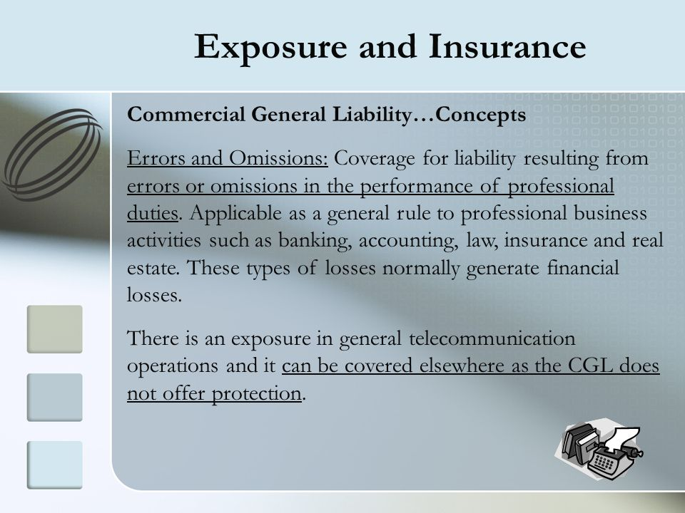 Exposure and Insurance Commercial General Liability…Concepts Errors and Omissions: Coverage for liability resulting from errors or omissions in the pe