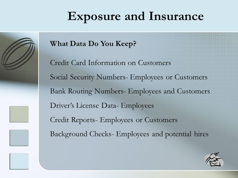 Exposure and Insurance What Data Do You Keep? Credit Card Information on Customers Social Security Numbers- Employees or Customers Bank Routing Number