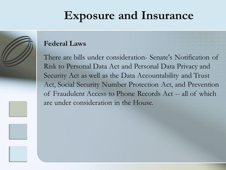 Exposure and Insurance Federal Laws There are bills under consideration- Senate's Notification of Risk to Personal Data Act and Personal Data Privacy
