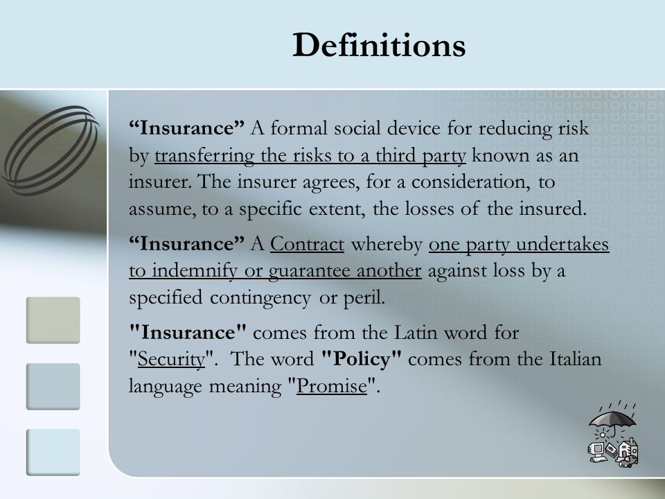 Definitions Insurance A formal social device for reducing risk by transferring the risks to a third party known as an insurer. The insurer agrees, for