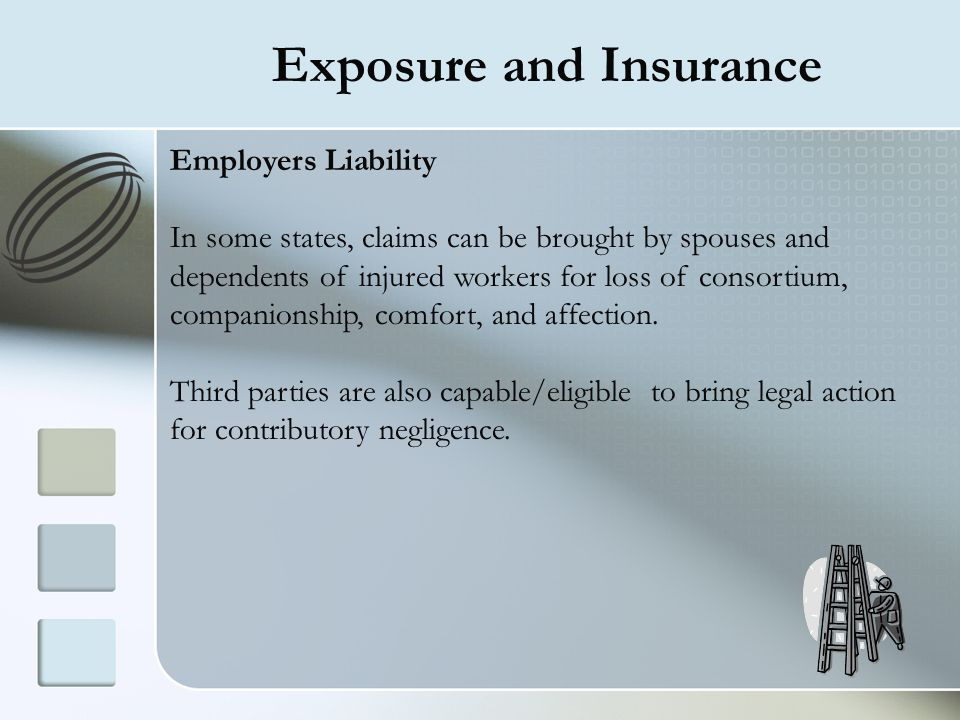 Exposure and Insurance Employers Liability In some states, claims can be brought by spouses and dependents of injured workers for loss of consortium,