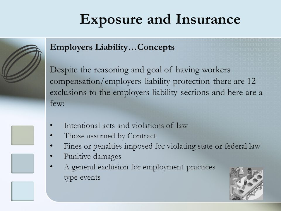 Exposure and Insurance Employers Liability…Concepts Despite the reasoning and goal of having workers compensation/employers liability protection there