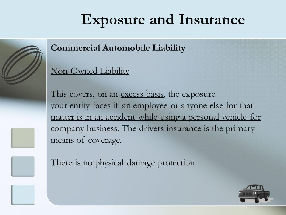Exposure and Insurance Commercial Automobile Liability Non-Owned Liability This covers, on an excess basis, the exposure your entity faces if an emplo