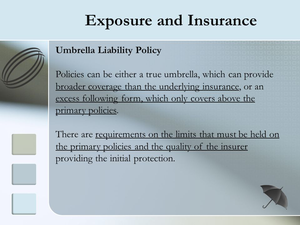 Exposure and Insurance Umbrella Liability Policy Policies can be either a true umbrella, which can provide broader coverage than the underlying insura