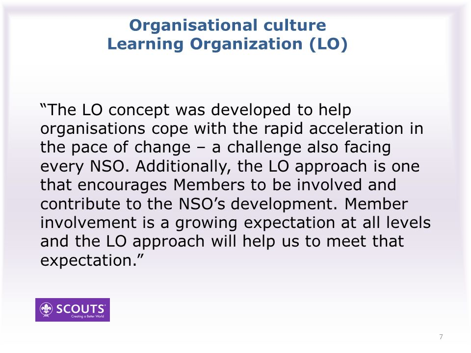 Organisational culture Key organisational behaviours Involve and consult our membership at all levels whenever possible Flatten organisational structures Share information and store it in an accessible way so that everyone can see the whole picture and can therefore contribute to discussions Encourage learning and personal development…this is what we should be doing in Scouting anyway.