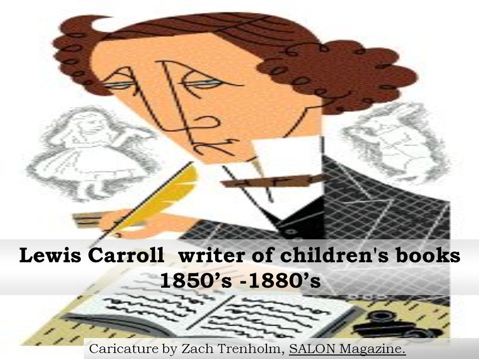 Lewis Carroll writer of children s books 1850s -1880s Caricature by Zach Trenholm, SALON Magazine.