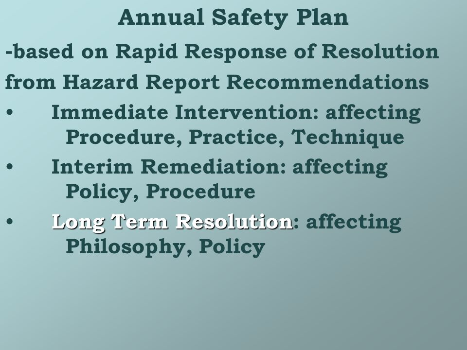 Annual Safety Plan - based on Rapid Response of Resolution from Hazard Report Recommendations Immediate Intervention: affecting Procedure, Practice, Technique Interim Remediation: affecting Policy, Procedure Long Term Resolution Long Term Resolution: affecting Philosophy, Policy