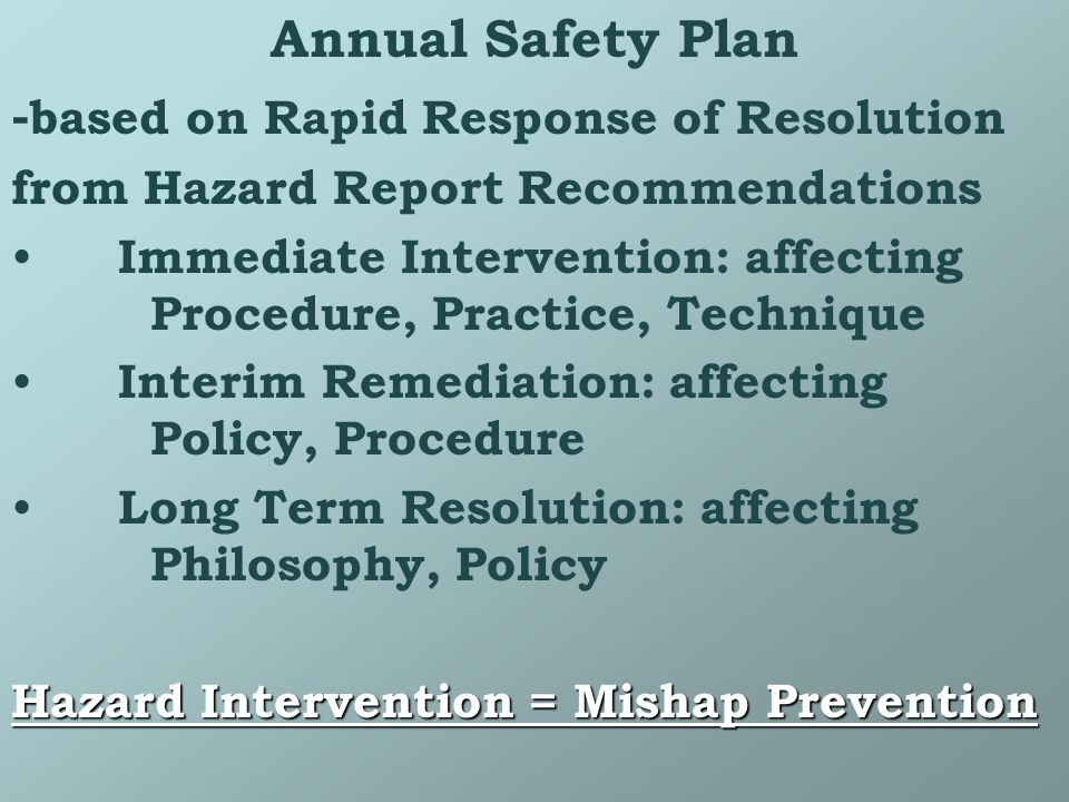 Annual Safety Plan - based on Rapid Response of Resolution from Hazard Report Recommendations Immediate Intervention: affecting Procedure, Practice, Technique Interim Remediation: affecting Policy, Procedure Long Term Resolution: affecting Philosophy, Policy Hazard Intervention = Mishap Prevention