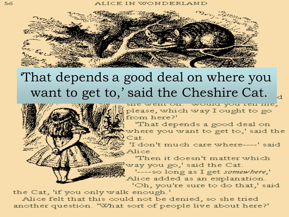 That depends a good deal on where you want to get to, said the Cheshire Cat.