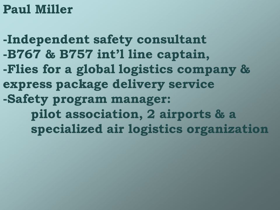 Paul Miller -Independent safety consultant -B767 & B757 intl line captain, -Flies for a global logistics company & express package delivery service -Safety program manager: pilot association, 2 airports & a specialized air logistics organization
