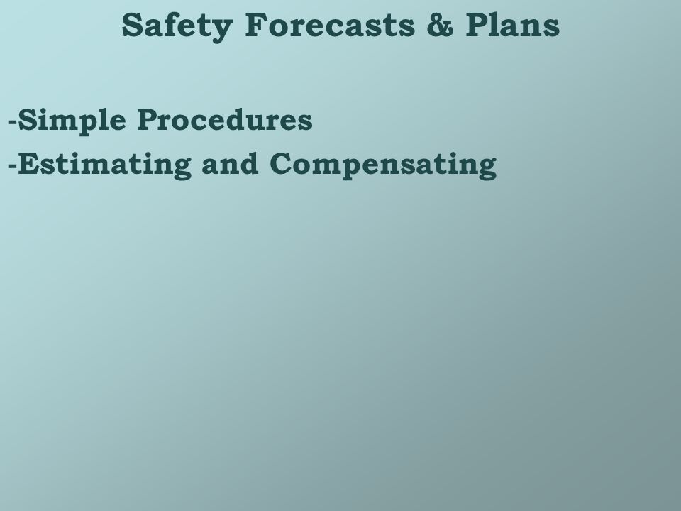 Safety Forecasts & Plans -Simple Procedures -Estimating and Compensating