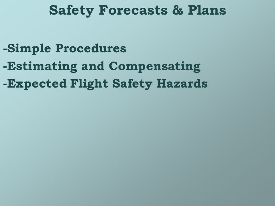 Safety Forecasts & Plans -Simple Procedures -Estimating and Compensating -Expected Flight Safety Hazards