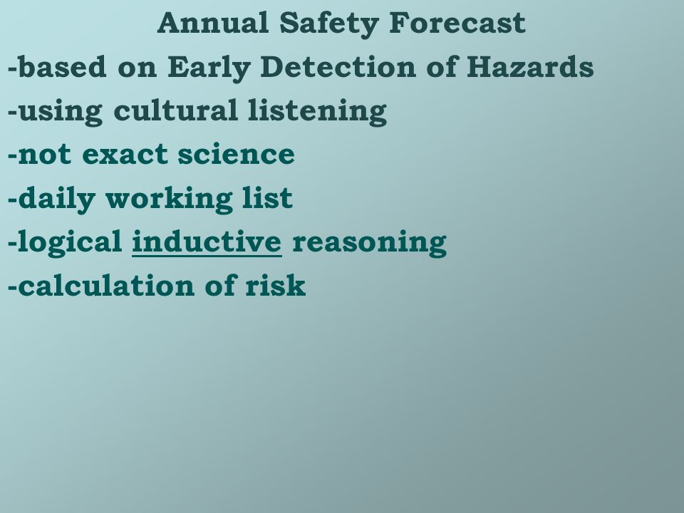 Annual Safety Forecast -based on Early Detection of Hazards -using cultural listening -not exact science -daily working list -logical inductive reasoning -calculation of risk