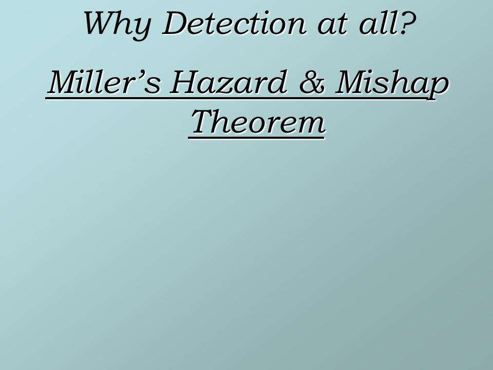 Detection at all Why Detection at all Millers Hazard & Mishap Theorem