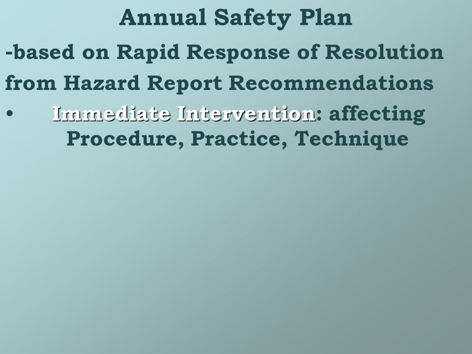 Annual Safety Plan - based on Rapid Response of Resolution from Hazard Report Recommendations Immediate Intervention Immediate Intervention: affecting Procedure, Practice, Technique