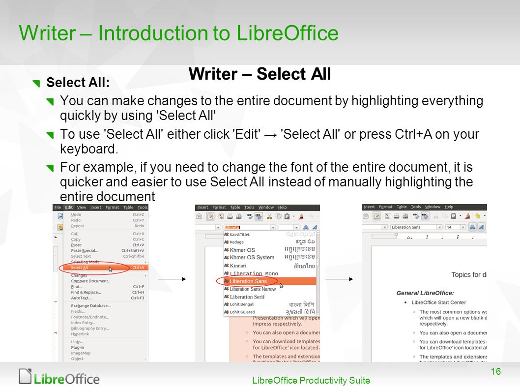 16 LibreOffice Productivity Suite Writer – Introduction to LibreOffice Select All: You can make changes to the entire document by highlighting everything quickly by using Select All To use Select All either click Edit Select All or press Ctrl+A on your keyboard.