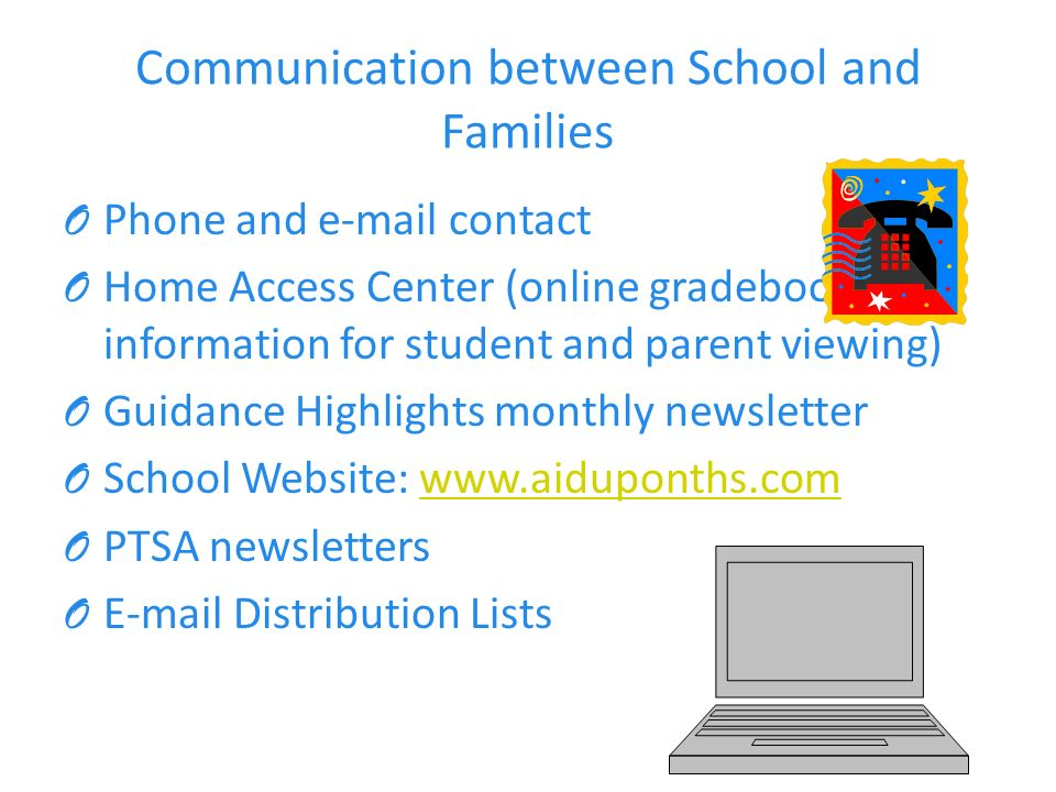 Communication between School and Families O Phone and  contact O Home Access Center (online gradebook information for student and parent viewing) O Guidance Highlights monthly newsletter O School Website:   O PTSA newsletters O  Distribution Lists